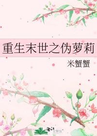 重生末世之伪萝莉 米蟹蟹 晋江文学城