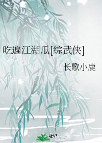 吃遍江湖瓜[综武侠]
